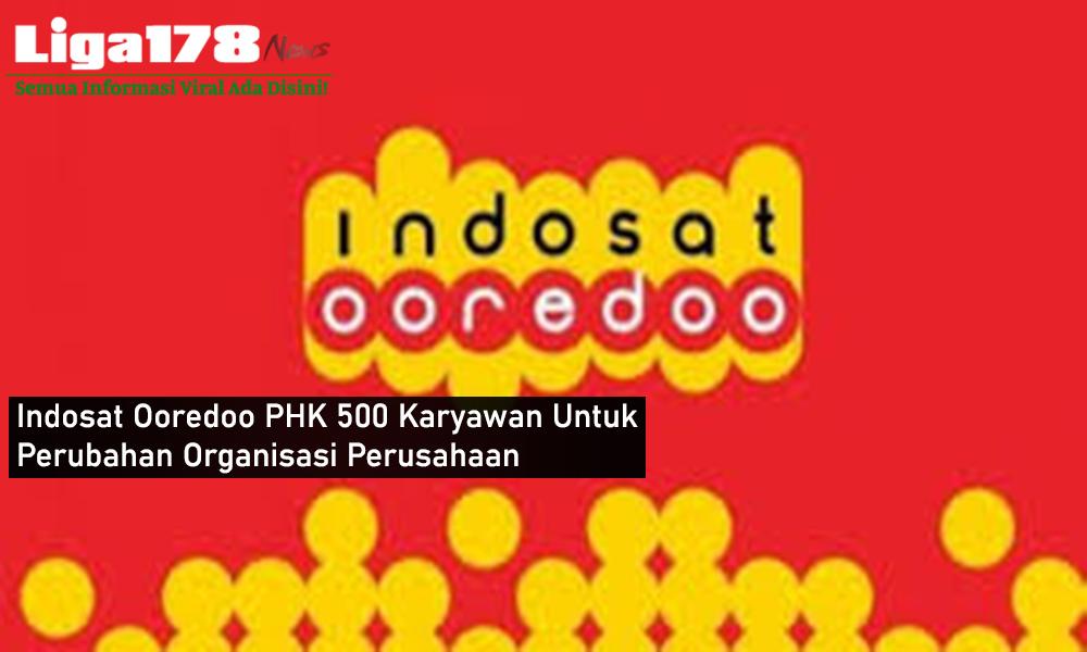 Indosat Ooredoo PHK 500 Karyawan Untuk Perubahan Perusahaan